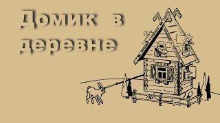 Домик в деревне(Хорошо иметь домик в деревне. Какая-никакая, а крыша над головой. Правда, тоже дырявая..., 2015-10-15T18:07:35.000Z)