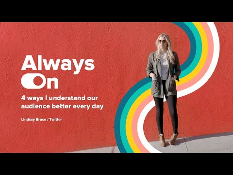 Always On: 4 ways I understand our audience better every day, with Twitter's Lindsay Bruce