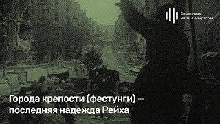 Алексей Исаев:  ''Города-крепости (фестунги) - последняя надежда Рейха.''