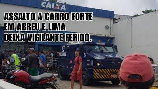 ATAQUE A CARRO FORTE EM ABREU E LIMA, 29/03/2019, DEIXA VIGILANTES FERIDOS.