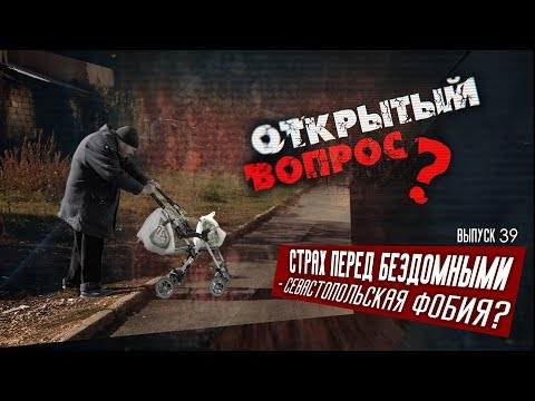 ОТКРЫТЫЙ ВОПРОС 39 Севастопольская фобия - страх перед бездомными?