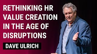 Rethinking HR Value Creation in the Age of Disruptions | Dave Ulrich