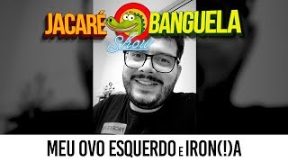 MEU OVO ESQUERDO E IRON(!)A #07 - JACARÉ BANGUELA SHOW