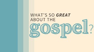 What's So Great About The Gospel?