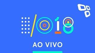 Google I/O 2018 - Transmissão ao vivo com tradução simultânea - TecMundo