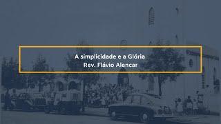 A simplicidade e a Glória - Rev. Flávio Alencar