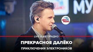 🅰️ Приключения Электроников - Прекрасное далёко (LIVE @ Авторадио)