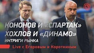 Кононов и «Спартак». Хохлов и «Динамо». Интриги рынка. Лайв Егорова и Короткина