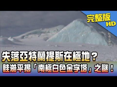 【完整版】2017.08.14失落亞特蘭提斯在極地?眭澔平揭「南極白色金字塔」之謎!《新聞龍捲風》