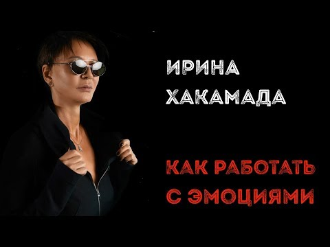 Ирина ХАКАМАДА | Как работать с эмоциями