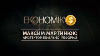 ЕКОНОМІК'$: Максим Мартинюк — архітектор земельної реформи