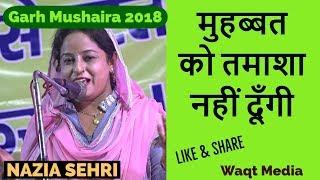 मुहब्बत को तमाशा नहीं दूँगी nazia sehri garh mushaira 2018 waqt media