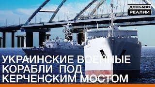 Украинские военные корабли под Керченским мостом | Донбасc Реалии