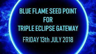 Blue Flame Seed Point for Triple Eclipse Gateway, Friday 13th July 2018