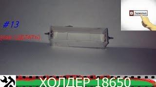 как сделать холдер или отсек для батареек формата 18650 своими руками