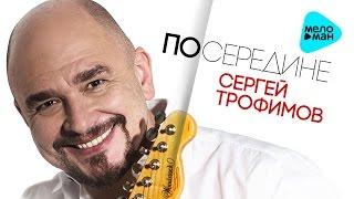 Сергей Трофимов  -  Посередине   (Альбом 2017)