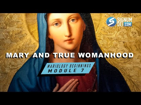 Mariology Beginnings: Module 7- Mary and True Womanhood