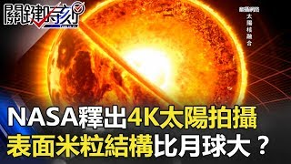 NASA釋出4K太陽超清晰拍攝!表面神秘米粒結構每顆都比月球大!? 關鍵時刻 20180126-3 黃創夏