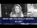 What are you really missing in life?