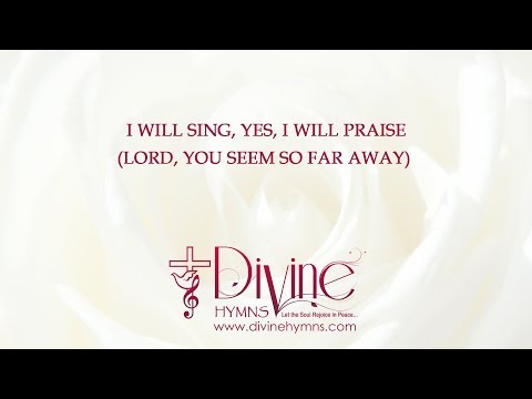 I Will Sing, Yes, I Will Praise (Lord You Seem So Far Away)
