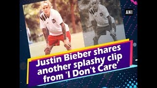 Justin Bieber shares another splashy clip from 'I Don't Care'