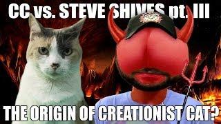 The Origins of Creationist Cat??? CC vs. Steve Shives pt. III!
