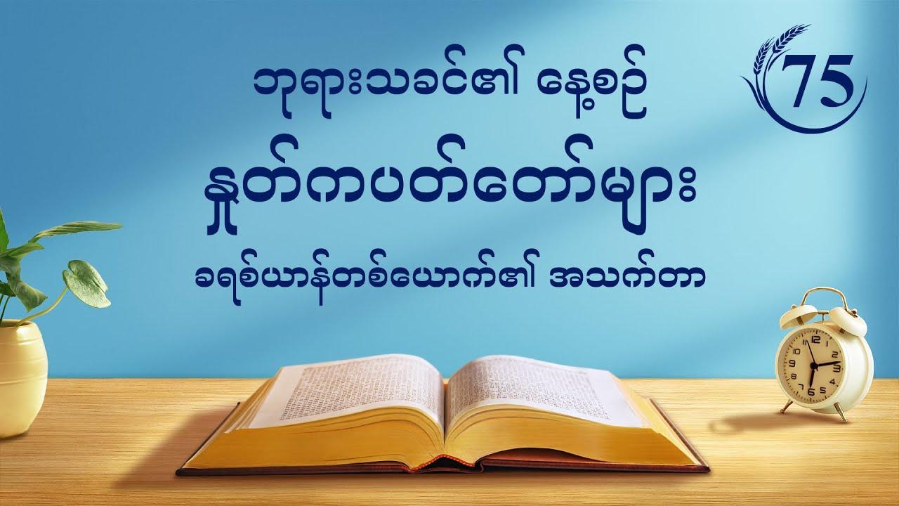 """ဘုရားသခင်၏ နေ့စဉ် နှုတ်ကပတ်တော်များ   """"ယေရှု၏ဝိညာဉ်ခန္ဓာကို သင်တွေ့မြင်သည့်အချိန်တွင် ဘုရားသခင်သည် ကောင်းကင်နှင့်မြေကြီးကို အသစ်တစ်ဖန် ပြုလုပ်ပြီးဖြစ်လိမ့်မည်""""   ကောက်နုတ်ချက် ၇၅"""
