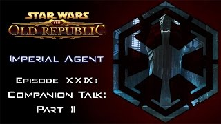 Star Wars: The Old Republic - IMPERIAL AGENT - Episode 29: Companion Talk: Part 2