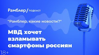 МВД хочет взламывать смартфоны россиян   «Рамблер, какие новости?» – Рамблер подкаст