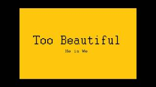 Too Beautiful - HE IS WE