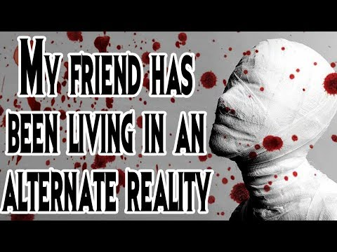 """""""My Friend has Been Living in an Alternate Reality"""" 