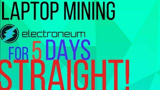 I let my laptop mine Electroneum for 5 days straight here is what happend!