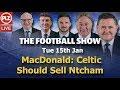 MacDonald: Celtic Should Sell Ntcham - Football Show - Tue 15th Jan 2019