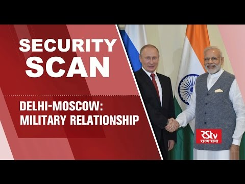 Security Scan- Delhi-Moscow Military Ties