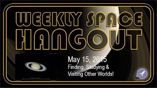 Weekly Space Hangout - May 15, 2015: Finding, Studying and Visiting Other Worlds!