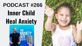 Working With The Inner Child To Heal Anxiety | Anxiety Guy Podcast #266