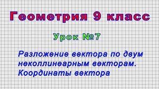 Геометрия 9 класс (Урок№7 - Разложение вектора по двум неколлинеарным векторам. Координаты вектора.)
