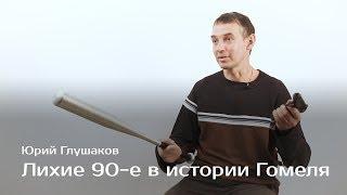 Лихие 90-е в истории Гомеля — Юрий Глушаков