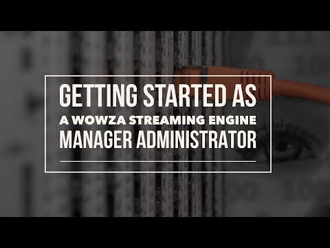 Get Started as a Wowza Streaming Engine Manager Administrator
