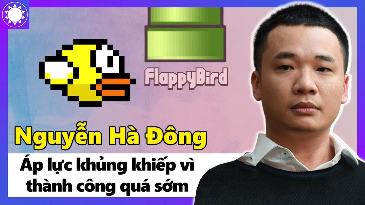 Nguyễn Hà Đông - Cha Đẻ Flappy Bird Và Áp Lực Khủng Khiếp Vì Thành ...