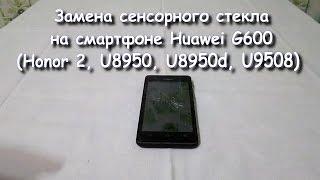 Разборка и замена сенсорного стекла (touch screen) Huawei G600 (Honor 2, U8950, U8950d, U9508)