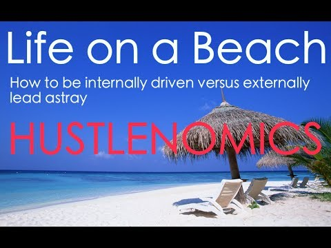 Life On A Beach |How To Be Internally Driven Versus Externally Lead Astray | Hustlenomics