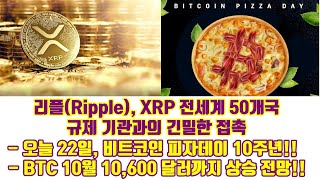리플(Ripple), XRP 전세계 50개국 규제기관과의 긴밀한 접촉!!, 오늘 22일, 비트코인 피자데이 10주년!!, 비트코인 10월 10,600달러까지 상승전망!!