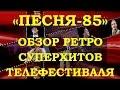 «ПЕСНЯ-85». ОБЗОР МЕГА ПОПУЛЯРНЫХ РЕТРО СУПЕРХИТОВ ТЕЛЕФЕСТИВАЛЯ