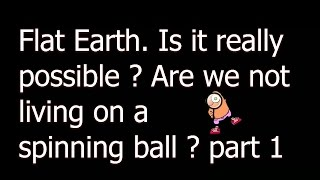 flat earth is it really possible are we not living on a spinning ball part 1