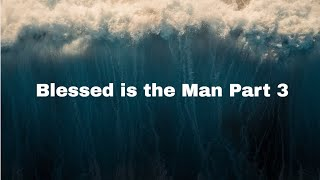 Blessed is the Man - Part 3