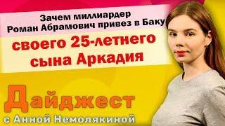 Дайджест: Зачем миллиардер Роман Абрамович привез в Баку своего 25-летнего сына Аркадия