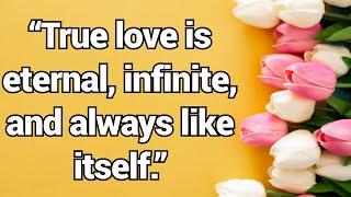 """""""True love is eternal, infinite, and always like itself """""""