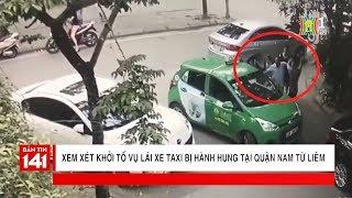 Xem xét khởi tố vụ lái xe taxi bị hành hung tại quận Nam Từ Liêm | Nhật ký 141