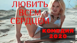 ФИЛЬМ 2020 ЛЮБИТЬ ВСЕМ СЕРДЦЕМ @ СМОТРЕТЬ РУССКИЕ КОМЕДИИ (2020) HD